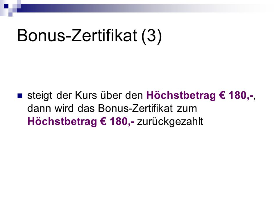 Bonus-Zertifikat (3) steigt der Kurs über den Höchstbetrag € 180,-, dann wird das Bonus-Zertifikat zum Höchstbetrag € 180,- zurückgezahlt.