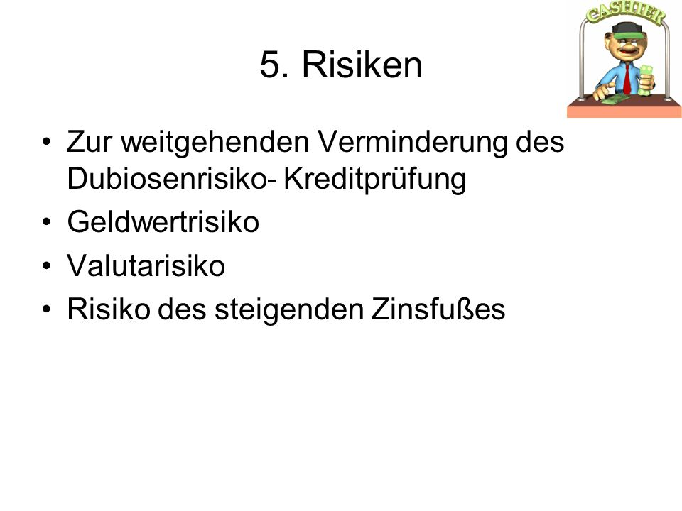 5. Risiken Zur weitgehenden Verminderung des Dubiosenrisiko- Kreditprüfung. Geldwertrisiko. Valutarisiko.
