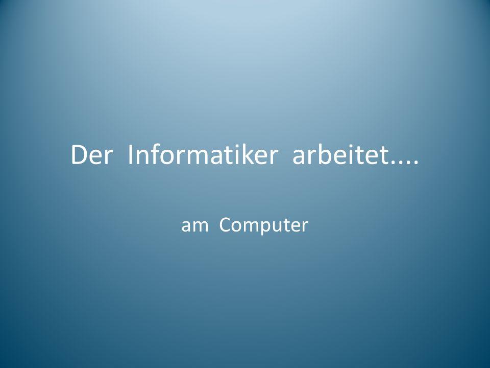 Der Informatiker arbeitet....