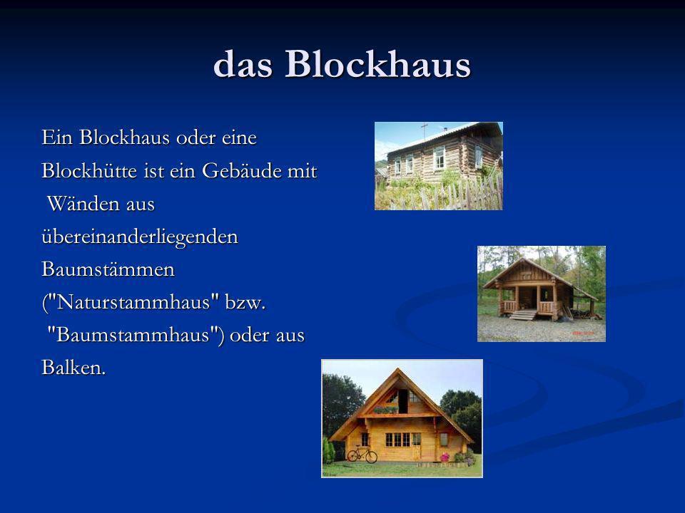 das Blockhaus Ein Blockhaus oder eine Blockhütte ist ein Gebäude mit