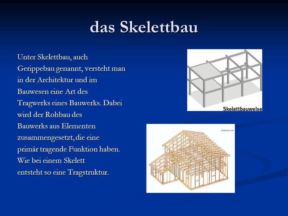das Skelettbau Unter Skelettbau, auch Gerippebau genannt, versteht man