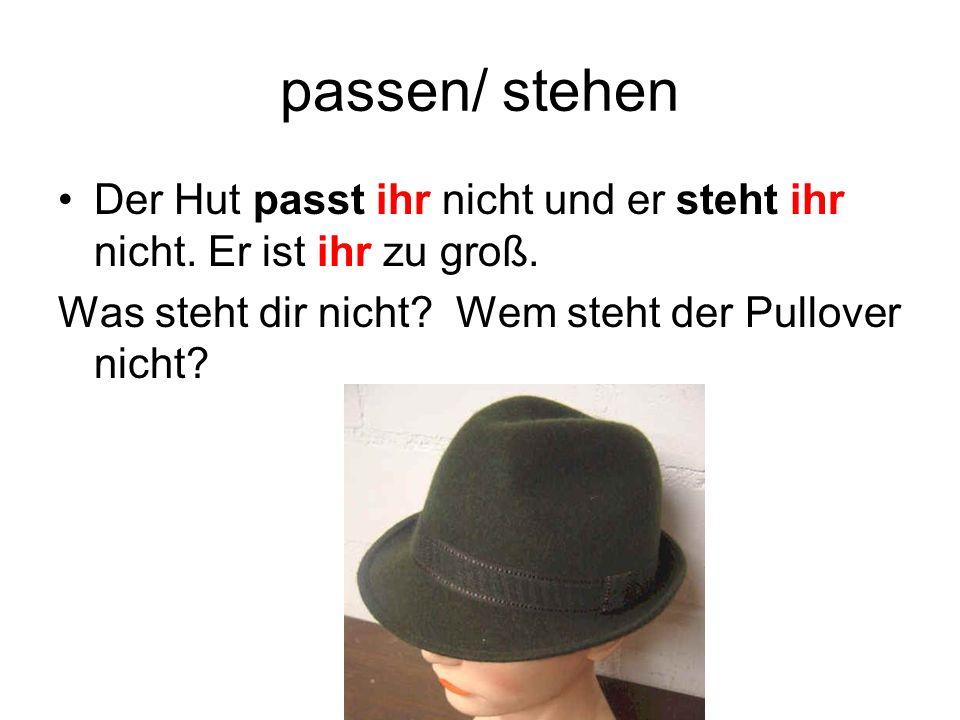 passen/ stehen Der Hut passt ihr nicht und er steht ihr nicht.