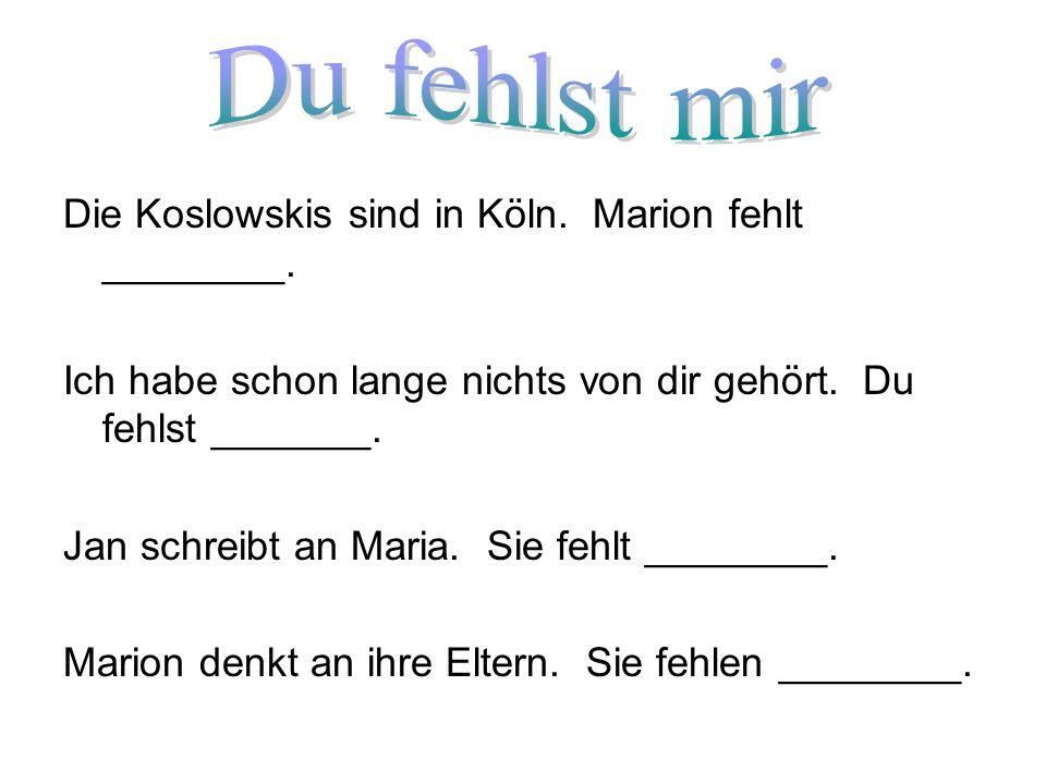 Du fehlst mir Die Koslowskis sind in Köln. Marion fehlt ________.