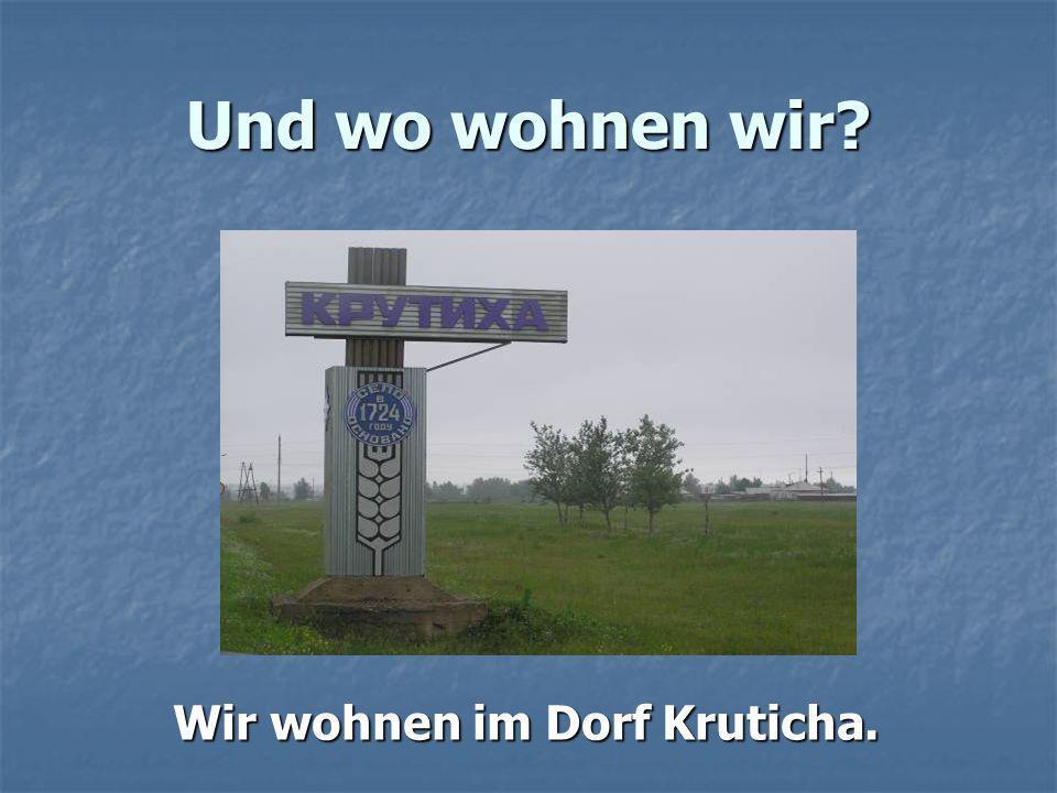 Und wo wohnen wir Wir wohnen im Dorf Kruticha.