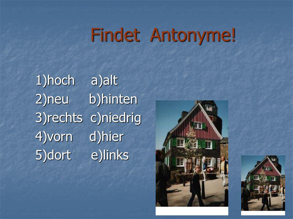 Findet Antonyme! 1)hoch a)alt 2)neu b)hinten 3)rechts c)niedrig