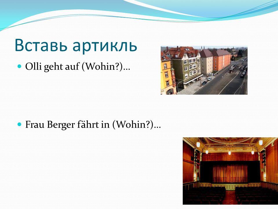 Вставь артикль Olli geht auf (Wohin )… Frau Berger fährt in (Wohin )…