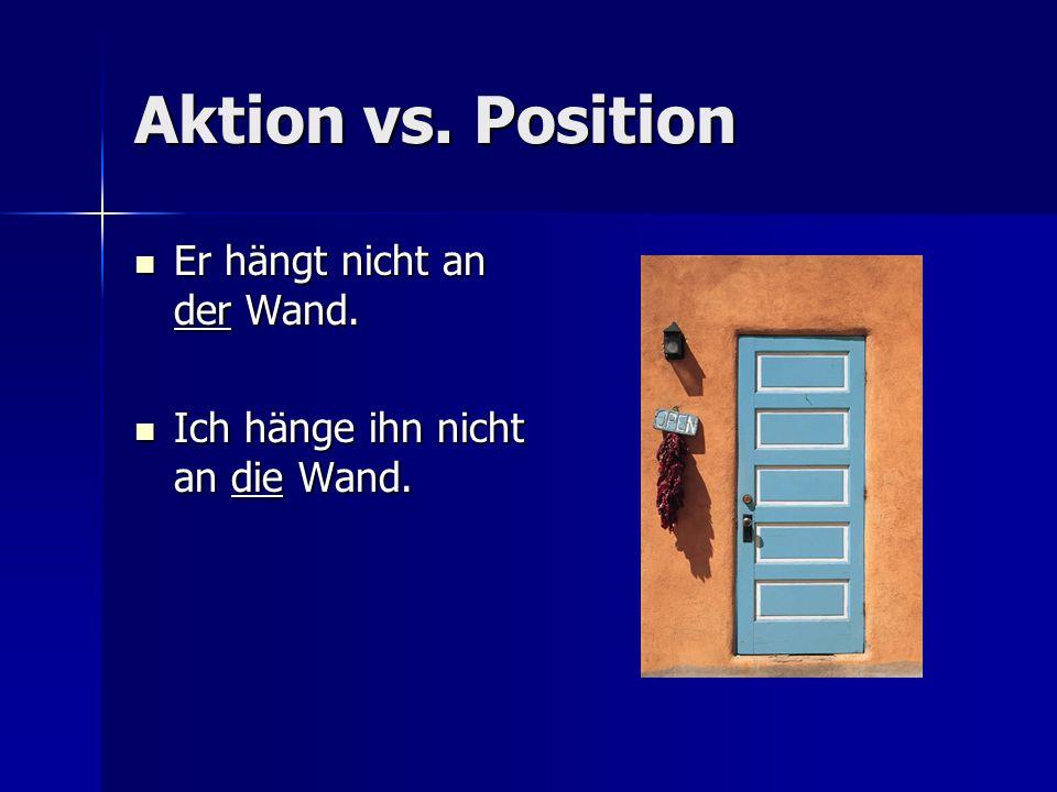 Aktion vs. Position Er hängt nicht an der Wand.