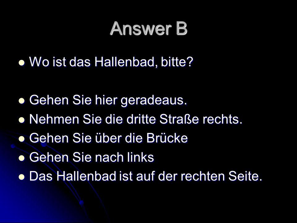 Answer B Wo ist das Hallenbad, bitte Gehen Sie hier geradeaus.