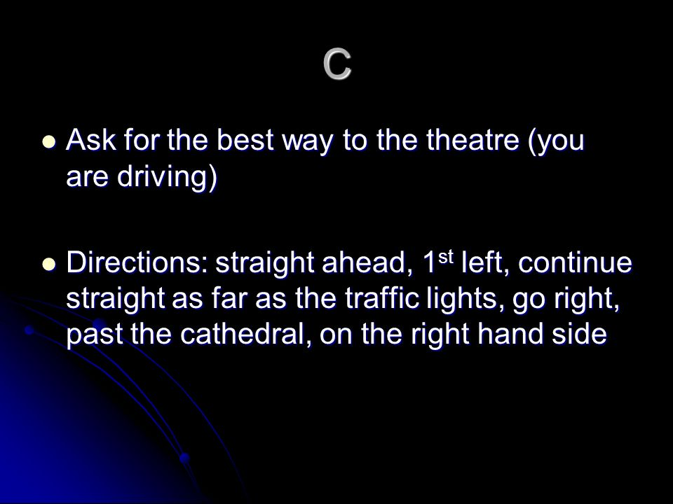 C Ask for the best way to the theatre (you are driving)