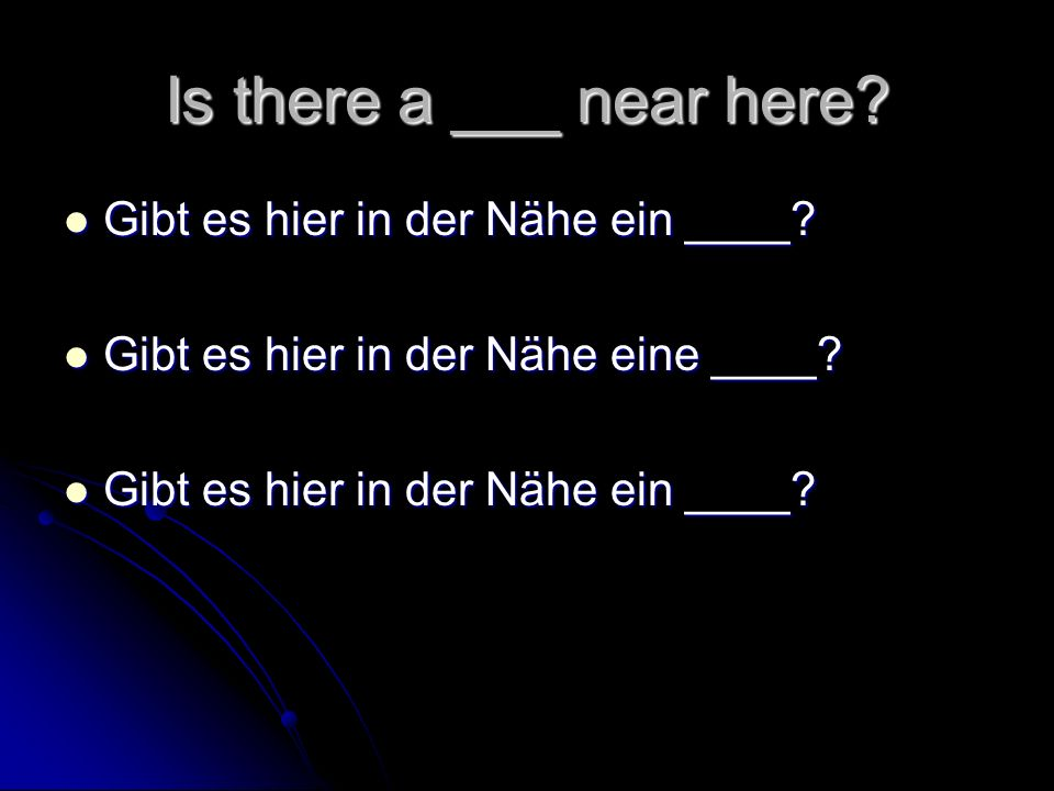 Is there a ___ near here Gibt es hier in der Nähe ein ____