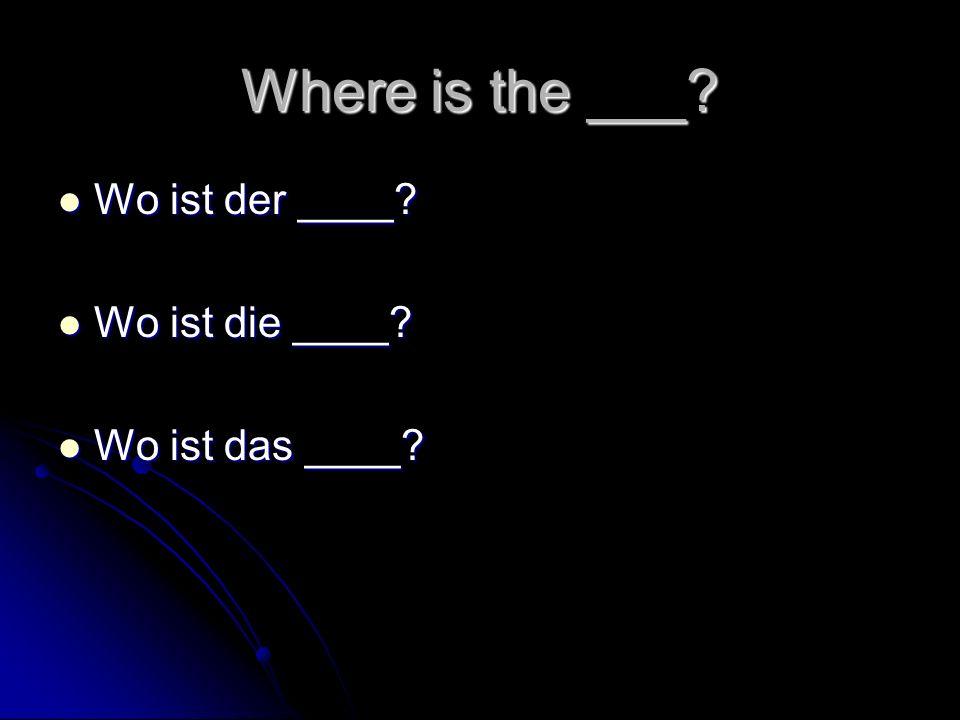 Where is the ___ Wo ist der ____ Wo ist die ____ Wo ist das ____