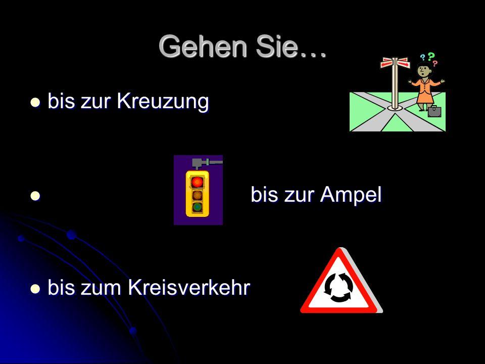 Gehen Sie… bis zur Kreuzung bis zur Ampel bis zum Kreisverkehr