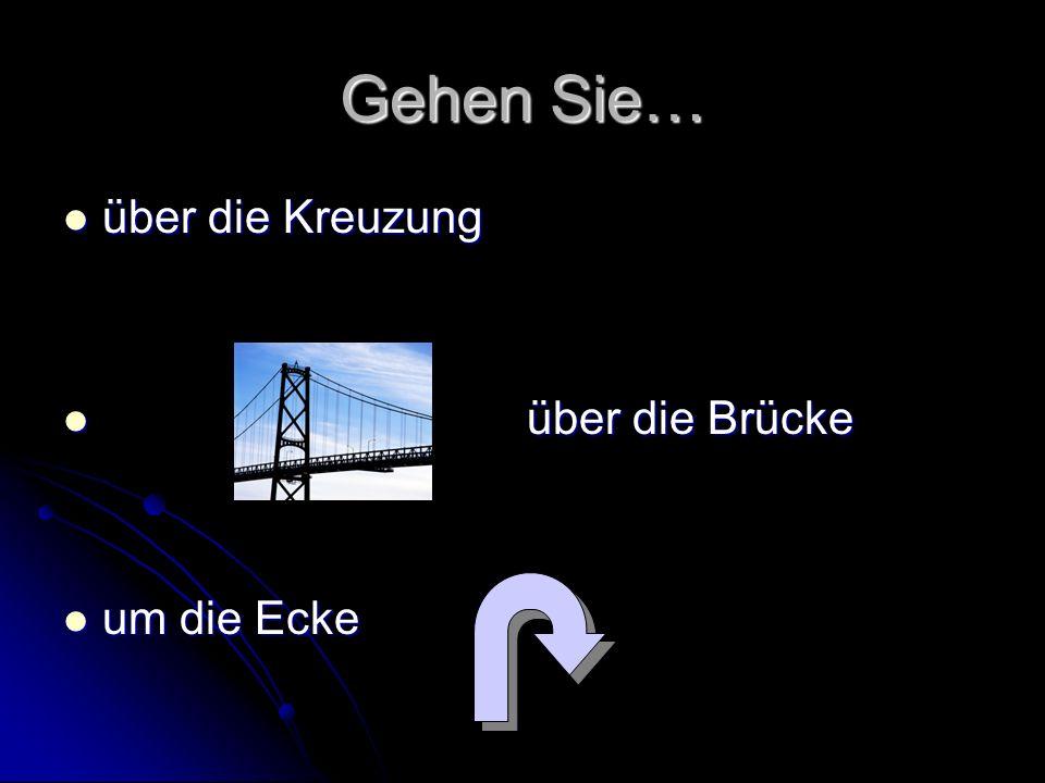 Gehen Sie… über die Kreuzung über die Brücke um die Ecke