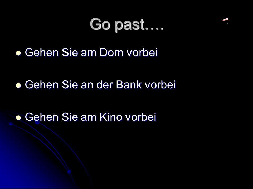 Go past…. Gehen Sie am Dom vorbei Gehen Sie an der Bank vorbei