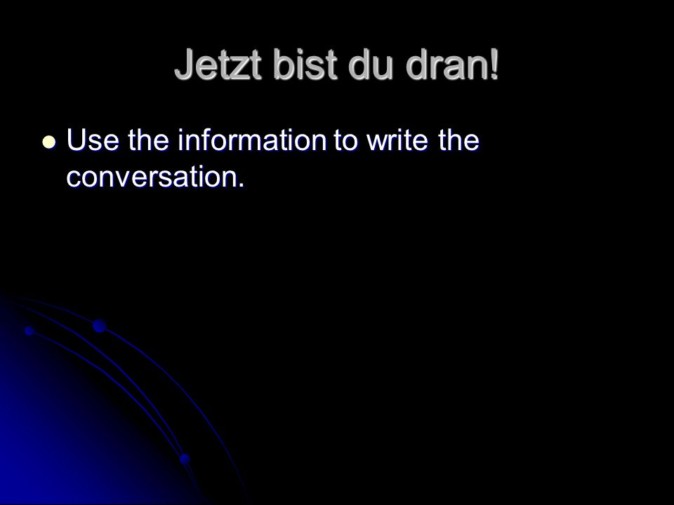 Jetzt bist du dran! Use the information to write the conversation.