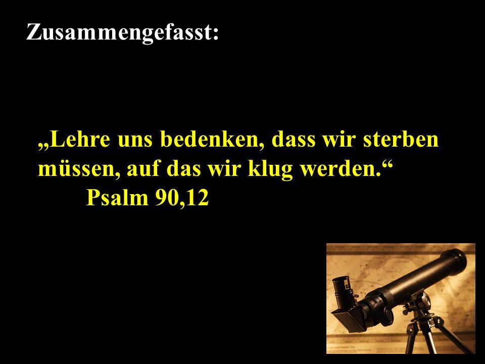 """Zusammengefasst: """"Lehre uns bedenken, dass wir sterben müssen, auf das wir klug werden. Psalm 90,12."""