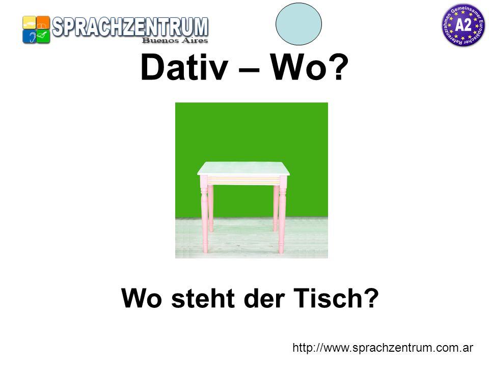 Dativ – Wo Wo steht der Tisch http://www.sprachzentrum.com.ar