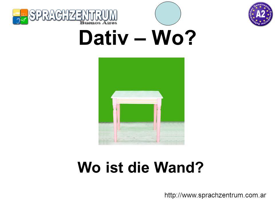 Dativ – Wo Wo ist die Wand http://www.sprachzentrum.com.ar