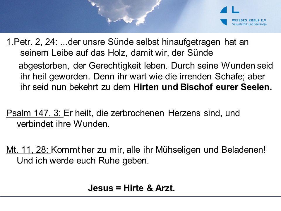 1.Petr. 2, 24: ...der unsre Sünde selbst hinaufgetragen hat an seinem Leibe auf das Holz, damit wir, der Sünde abgestorben, der Gerechtigkeit leben. Durch seine Wunden seid ihr heil geworden. Denn ihr wart wie die irrenden Schafe; aber ihr seid nun bekehrt zu dem Hirten und Bischof eurer Seelen. Psalm 147, 3: Er heilt, die zerbrochenen Herzens sind, und verbindet ihre Wunden. Mt. 11, 28: Kommt her zu mir, alle ihr Mühseligen und Beladenen! Und ich werde euch Ruhe geben.