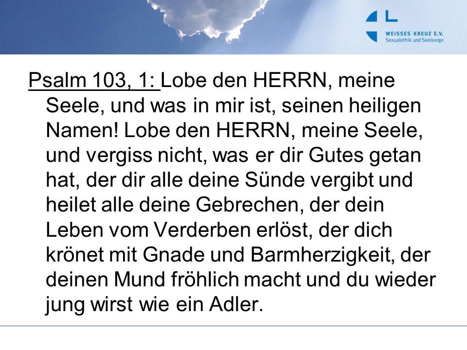 Psalm 103, 1: Lobe den HERRN, meine Seele, und was in mir ist, seinen heiligen Namen.