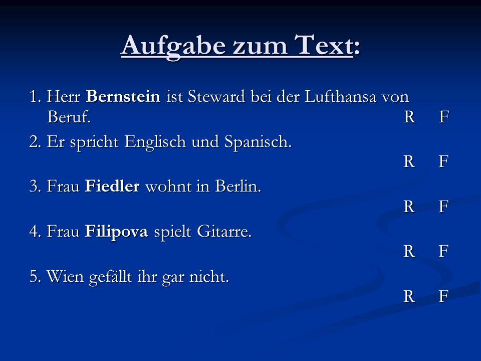 Aufgabe zum Text: 1. Herr Bernstein ist Steward bei der Lufthansa von Beruf. R F.