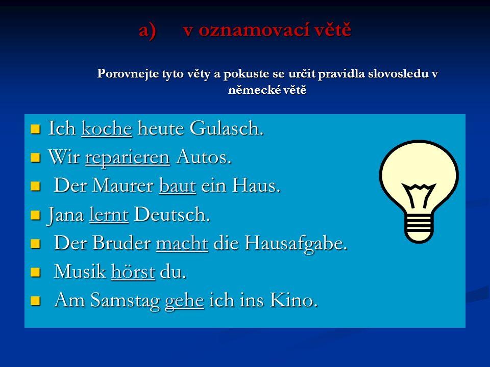 v oznamovací větě Porovnejte tyto věty a pokuste se určit pravidla slovosledu v německé větě