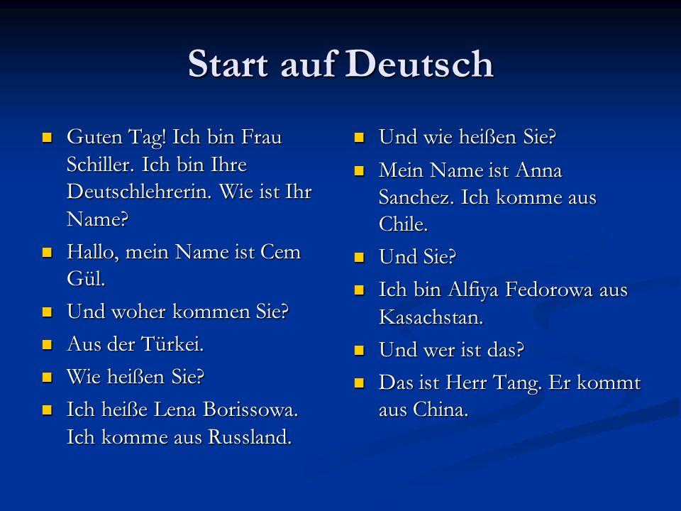 Start auf Deutsch Guten Tag! Ich bin Frau Schiller. Ich bin Ihre Deutschlehrerin. Wie ist Ihr Name