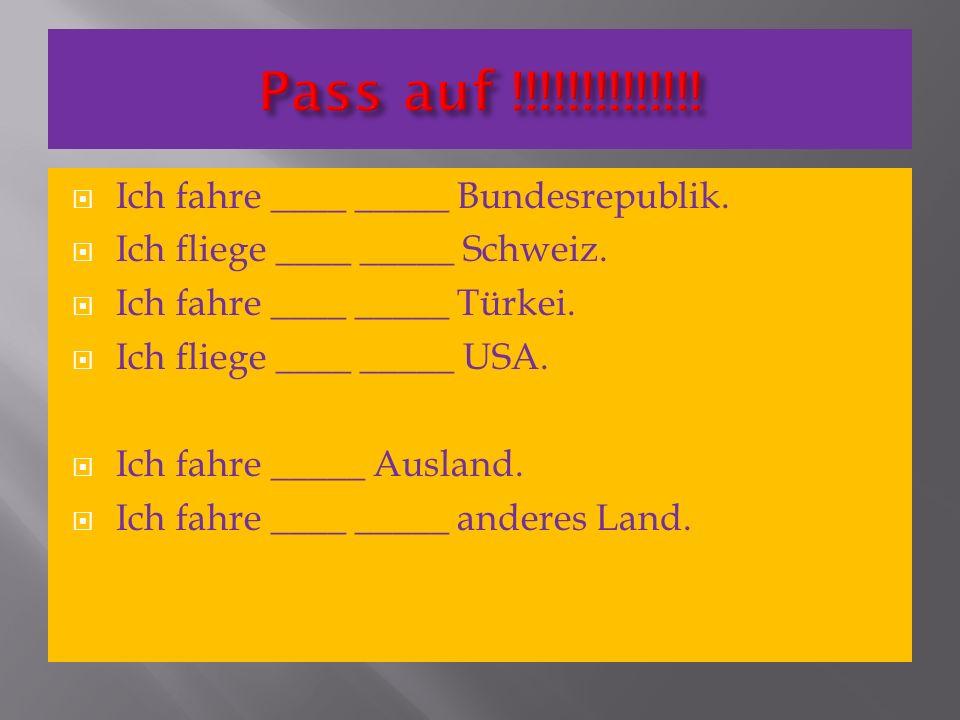 Pass auf !!!!!!!!!!!!!! Ich fahre ____ _____ Bundesrepublik.