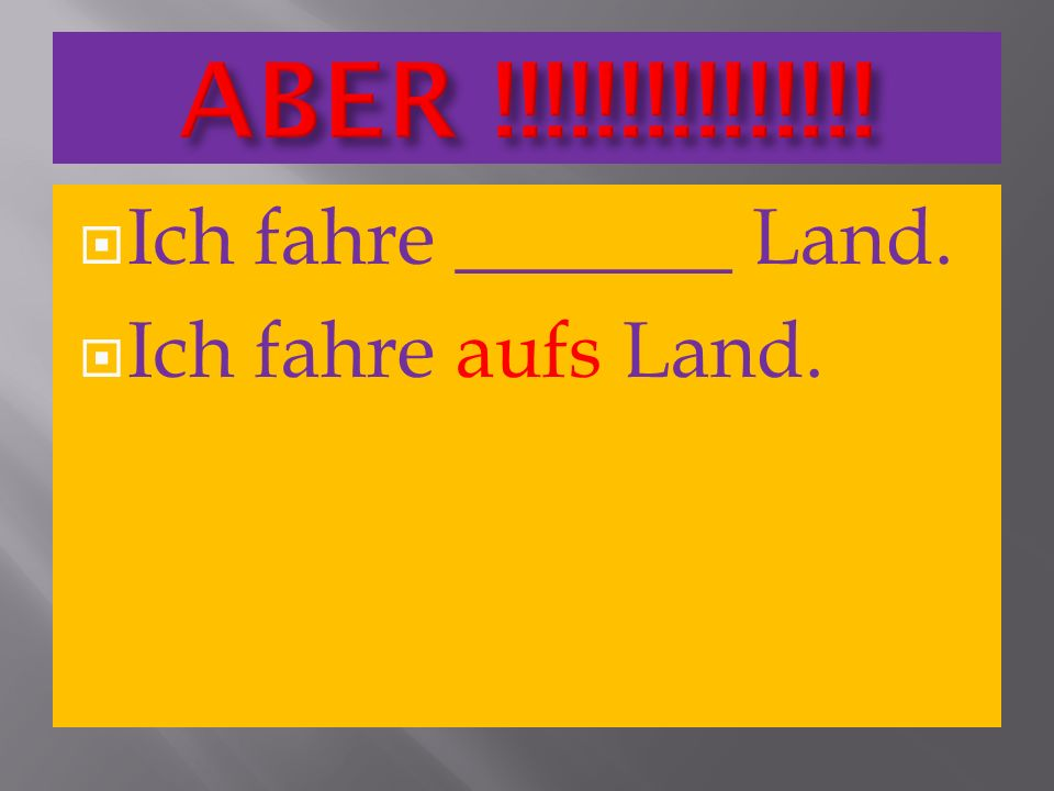ABER !!!!!!!!!!!!!!! Ich fahre _______ Land. Ich fahre aufs Land.