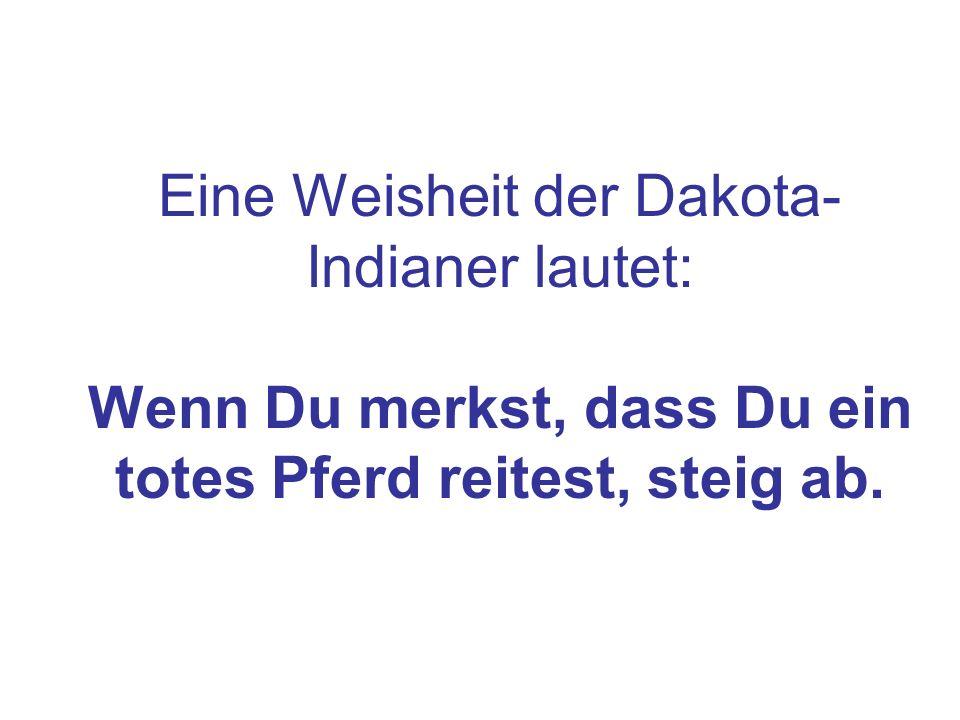 Eine Weisheit der Dakota- Indianer lautet: Wenn Du merkst, dass Du ein totes Pferd reitest, steig ab.