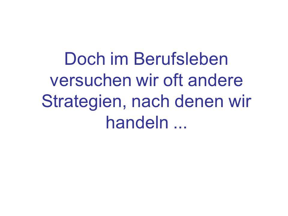 Doch im Berufsleben versuchen wir oft andere Strategien, nach denen wir handeln ...