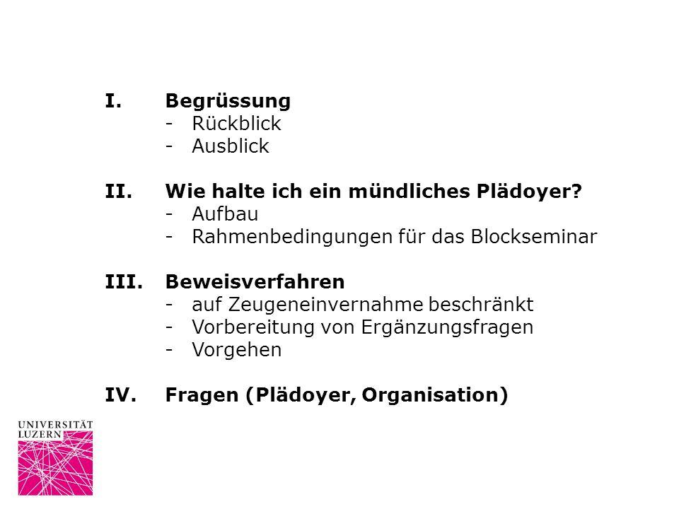 I. Begrüssung - Rückblick. - Ausblick. II. Wie halte ich ein mündliches Plädoyer - Aufbau. - Rahmenbedingungen für das Blockseminar.