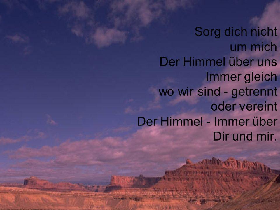 Sorg dich nicht um mich Der Himmel über uns Immer gleich wo wir sind - getrennt oder vereint Der Himmel - Immer über Dir und mir.