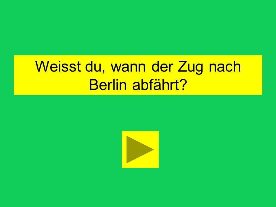 Weisst du, wann der Zug nach Berlin abfährt
