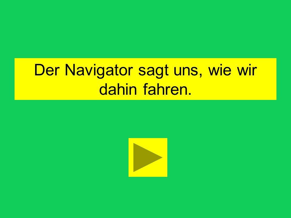 Der Navigator sagt uns, wie wir dahin fahren.