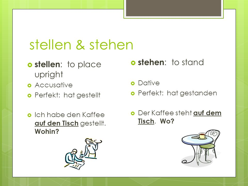 stellen & stehen stehen: to stand stellen: to place upright Dative