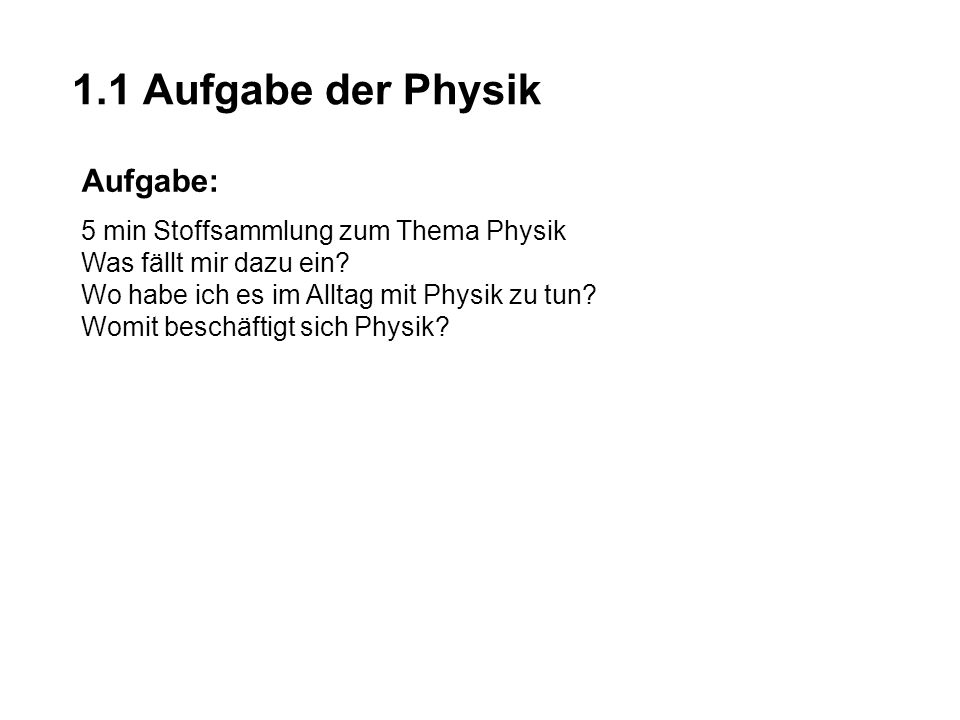 1.1 Aufgabe der Physik Aufgabe: 5 min Stoffsammlung zum Thema Physik