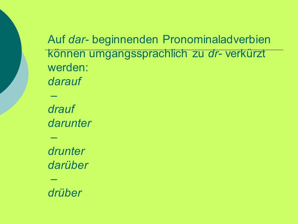 Auf dar- beginnenden Pronominaladverbien können umgangssprachlich zu dr- verkürzt werden: darauf – drauf darunter – drunter darüber – drüber