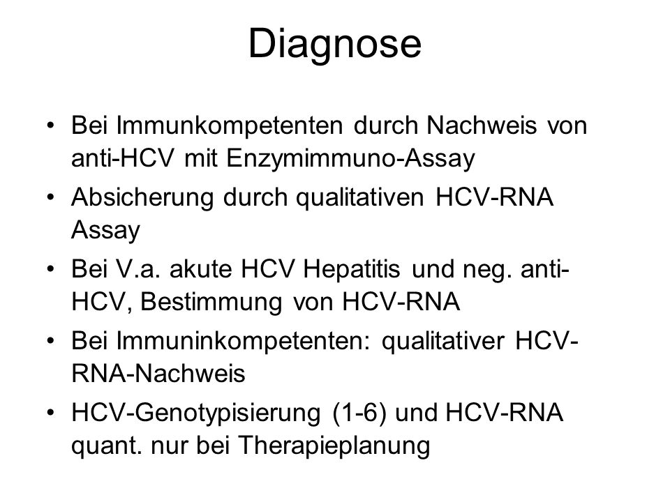 Diagnose Bei Immunkompetenten durch Nachweis von anti-HCV mit Enzymimmuno-Assay. Absicherung durch qualitativen HCV-RNA Assay.