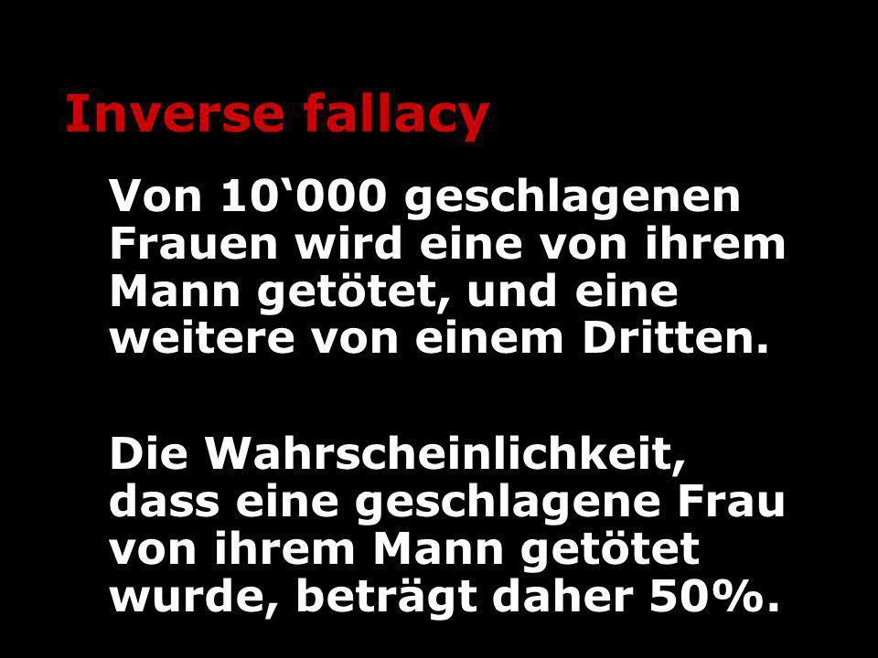 Inverse fallacy Von 10'000 geschlagenen Frauen wird eine von ihrem Mann getötet, und eine weitere von einem Dritten.