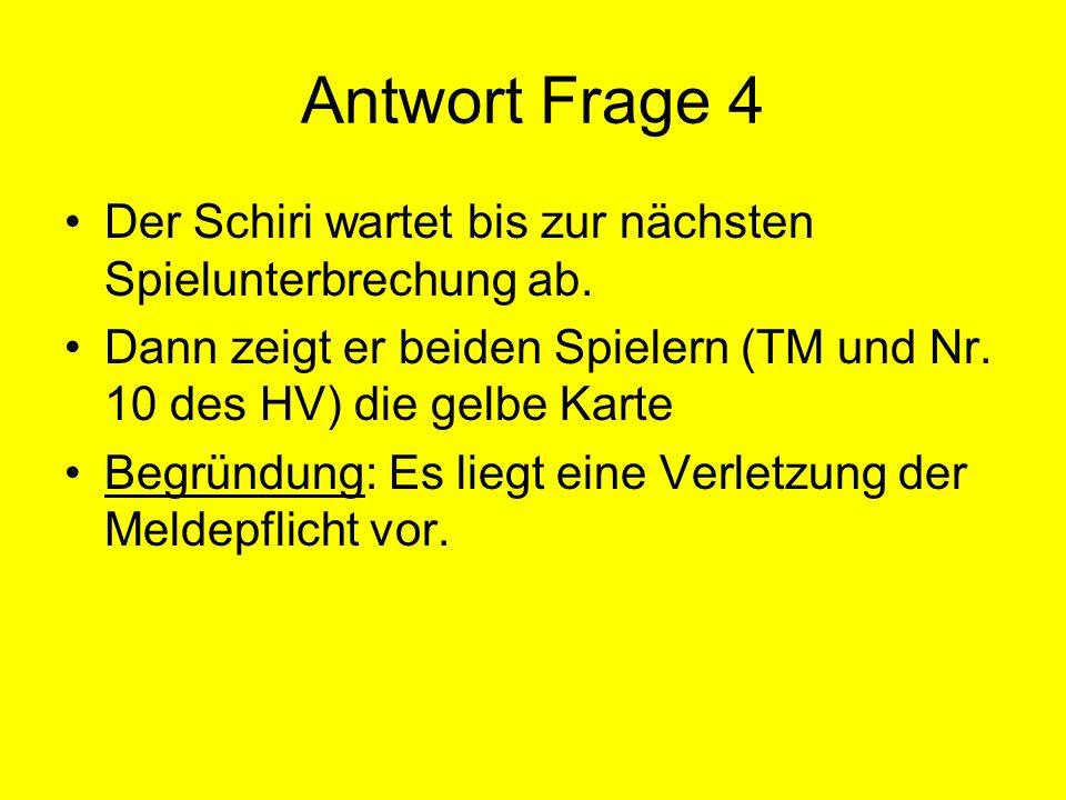 Antwort Frage 4 Der Schiri wartet bis zur nächsten Spielunterbrechung ab. Dann zeigt er beiden Spielern (TM und Nr. 10 des HV) die gelbe Karte.