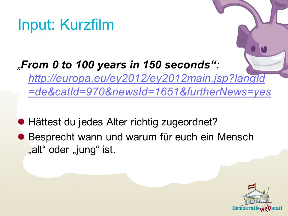 "Input: Kurzfilm ""From 0 to 100 years in 150 seconds : http://europa.eu/ey2012/ey2012main.jsp langId=de&catId=970&newsId=1651&furtherNews=yes."