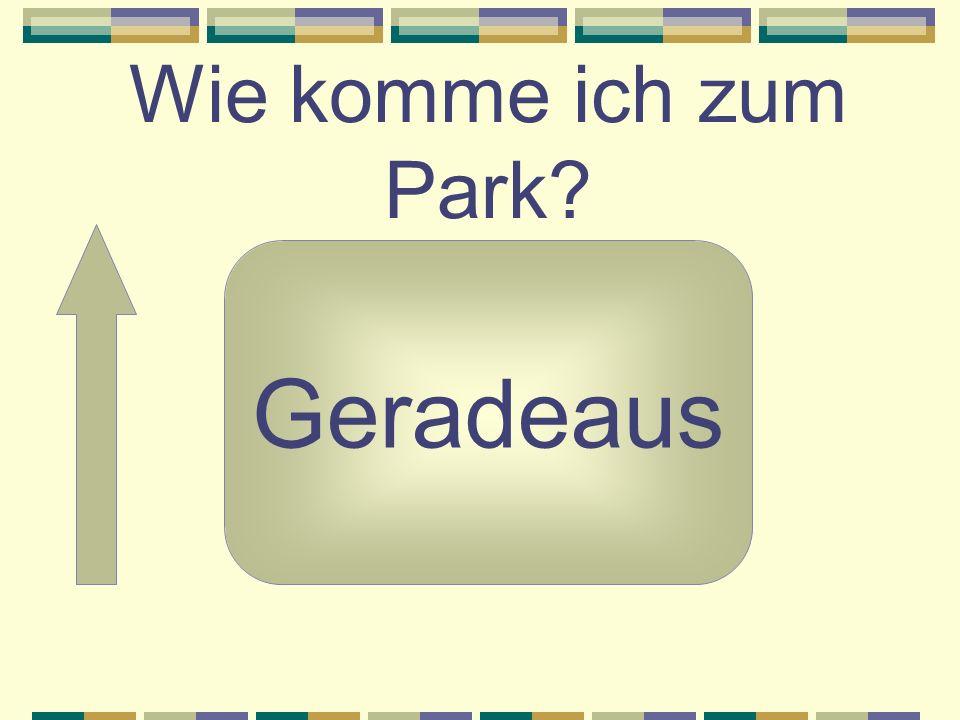 Wie komme ich zum Park Geradeaus