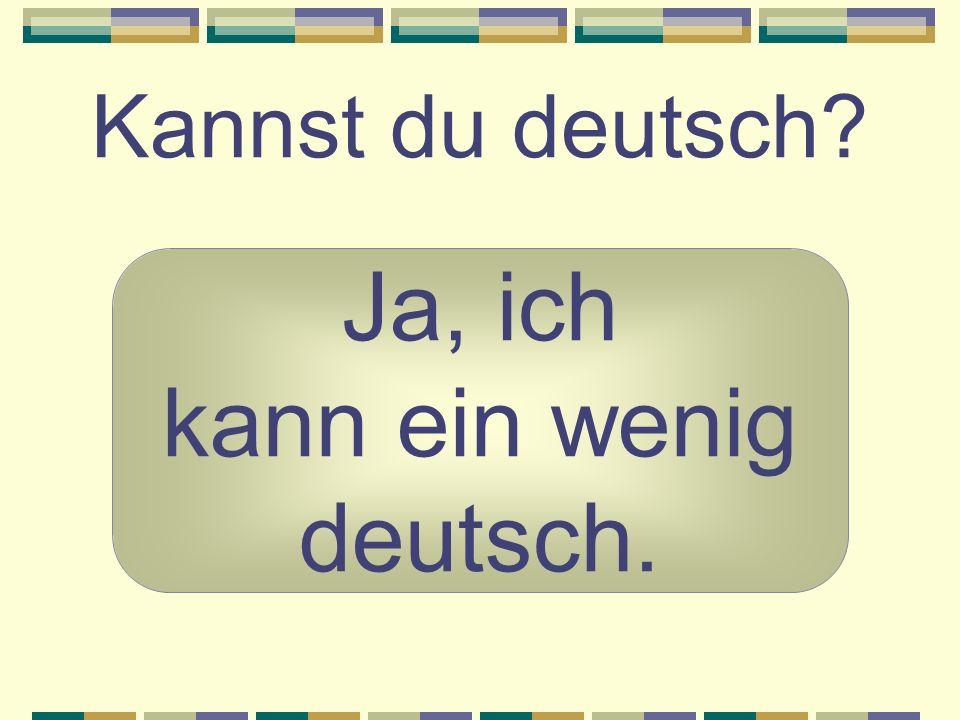 Kannst du deutsch Ja, ich kann ein wenig deutsch.