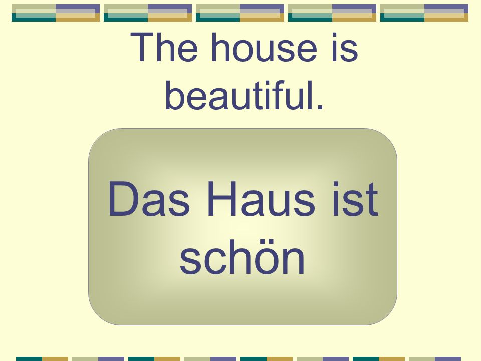 The house is beautiful. Das Haus ist schön