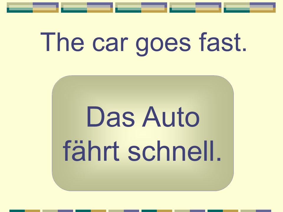 The car goes fast. Das Auto fährt schnell.