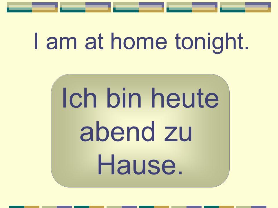 I am at home tonight. Ich bin heute abend zu Hause.