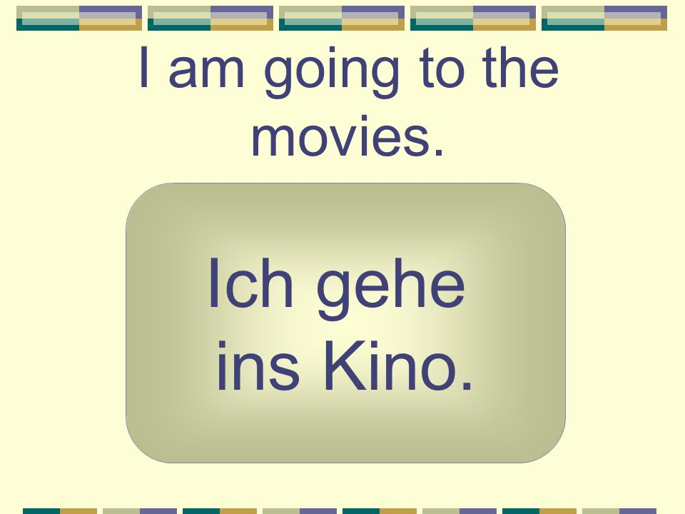 I am going to the movies. Ich gehe ins Kino.