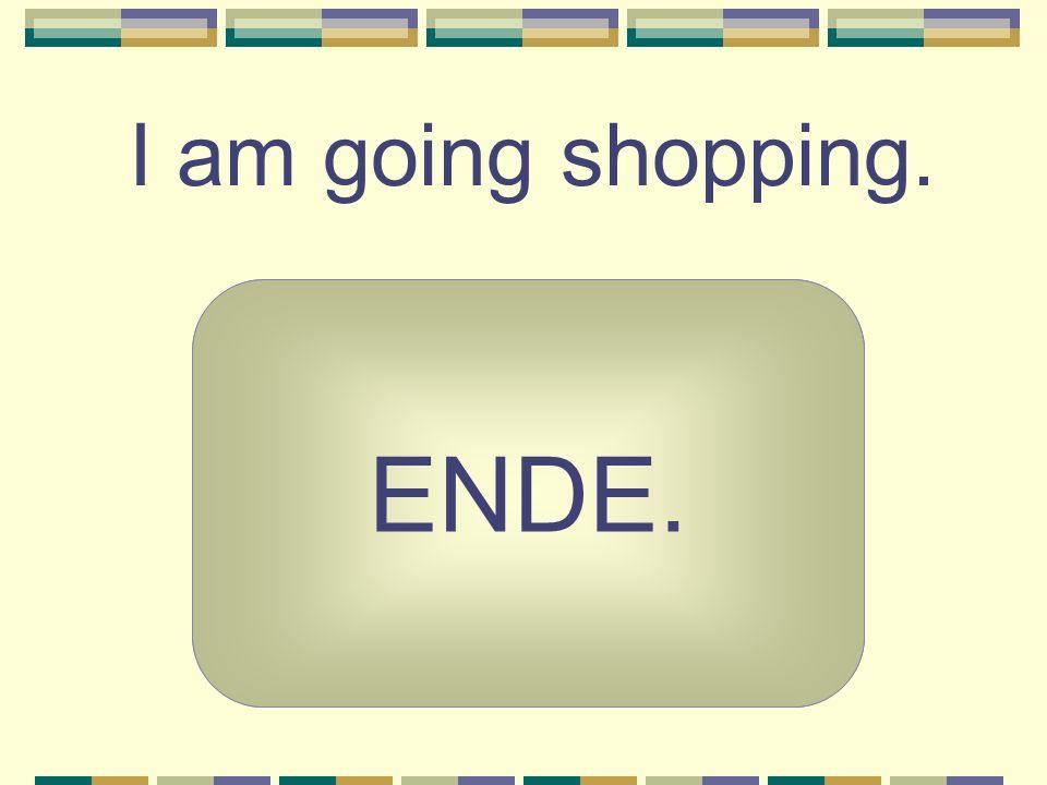 I am going shopping. ENDE. Ich gehe einkaufen.