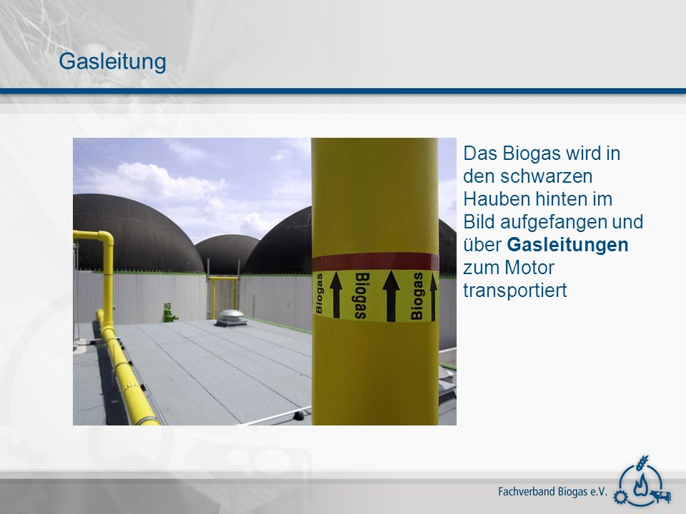 Gasleitung Das Biogas wird in den schwarzen Hauben hinten im Bild aufgefangen und über Gasleitungen zum Motor transportiert.
